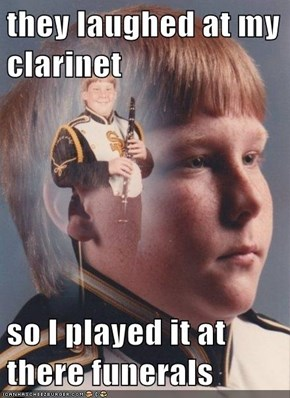 they laughed at my clarinet    so I played it at there funerals