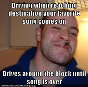 Driving when reaching destination your favorite song comes on  Drives around the block until song is over