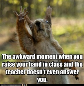 The awkward moment when you raise your hand in class and the teacher doesn't even answer you.