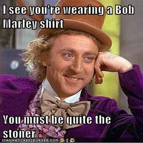 I see you're wearing a Bob Marley shirt  You must be quite the stoner