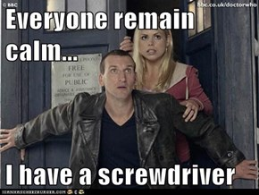 Everyone remain calm...  I have a screwdriver