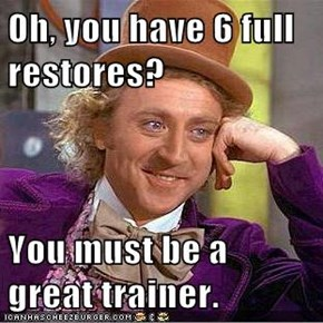 Oh, you have 6 full restores?  You must be a great trainer.