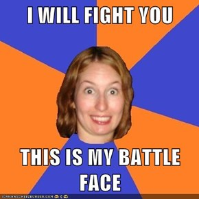 I WILL FIGHT YOU  THIS IS MY BATTLE FACE