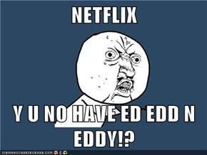 NETFLIX  Y U NO HAVE ED EDD N EDDY!?
