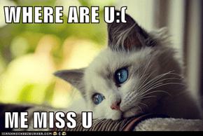 WHERE ARE U:(  ME MISS U