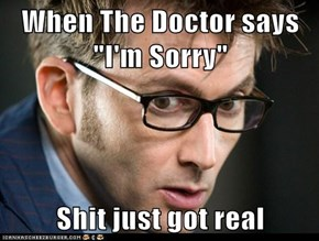 "When The Doctor says ""I'm Sorry""  Shit just got real"