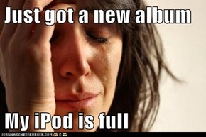 Just got a new album  My iPod is full
