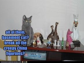 all of them, basement cat? break all the creepy china figurines?