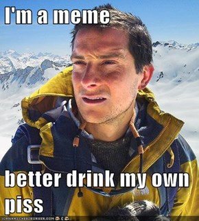 I'm a meme  better drink my own piss