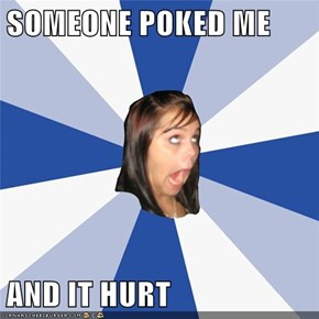 SOMEONE POKED ME  AND IT HURT