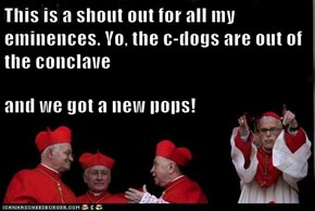 This is a shout out for all my eminences. Yo, the c-dogs are out of the conclave  and we got a new pops!