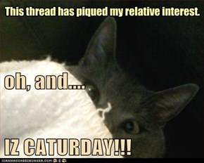 oh, and.... IZ CATURDAY!!!