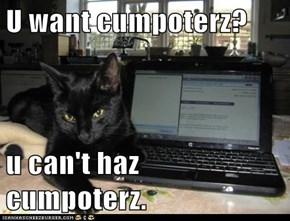 U want cumpoterz?  u can't haz cumpoterz.
