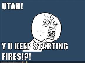 UTAH!  Y U KEEP STARTING FIRES!?!