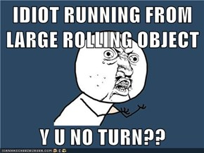 IDIOT RUNNING FROM LARGE ROLLING OBJECT  Y U NO TURN??