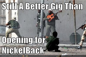 Still A Better Gig Than  Opening for NickelBack