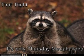 That' Right  It's only Thursday-Mwuahahaha