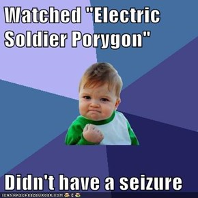 "Watched ""Electric Soldier Porygon""  Didn't have a seizure"