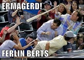 ERMAGERD!  FERLIN BERTS