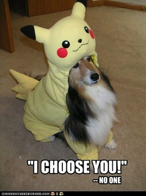 """I CHOOSE YOU!"""