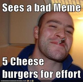 Sees a bad Meme  5 Cheese burgers for effort