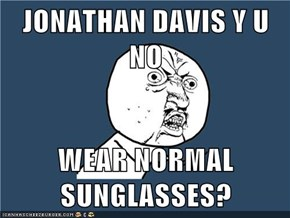 JONATHAN DAVIS Y U NO  WEAR NORMAL SUNGLASSES?