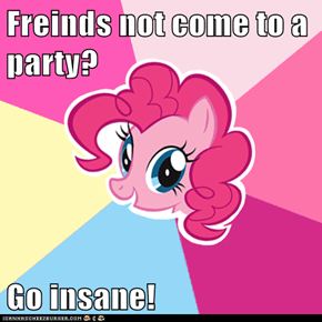 Freinds not come to a party?  Go insane!