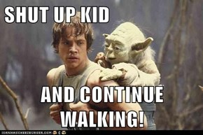 SHUT UP KID   AND CONTINUE WALKING!