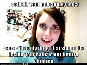 I sold all your pokemon games  cause the only thing that should be inside your balls is our fututre children