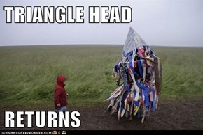 TRIANGLE HEAD  RETURNS