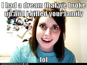 I had a dream that we broke up and i killed your family  lol