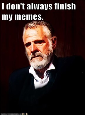 I don't always finish my memes.