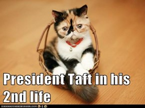 President Taft in his 2nd life