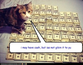 i may have cash, but ias not gibin it to yu