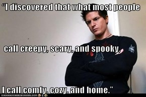 """I discovered that what most people  call creepy, scary, and spooky,  I call comfy, cozy, and home."""