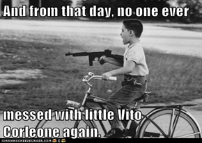 And from that day, no one ever  messed with little Vito Corleone again.