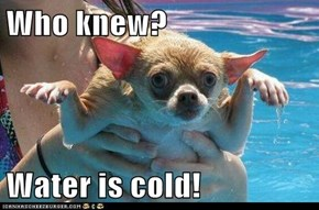 Who knew?  Water is cold!