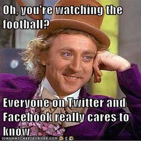 Oh, you're watching the football?  Everyone on Twitter and Facebook really cares to know