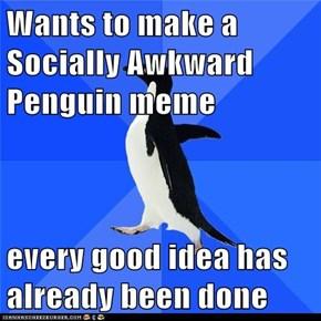 Wants to make a Socially Awkward Penguin meme  every good idea has already been done