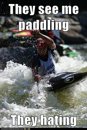 They see me paddling  They hating