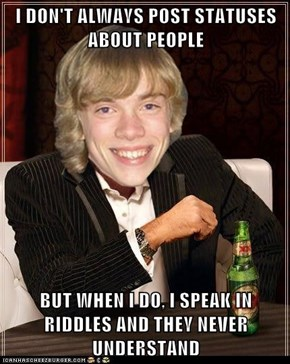I DON'T ALWAYS POST STATUSES ABOUT PEOPLE  BUT WHEN I DO, I SPEAK IN RIDDLES AND THEY NEVER UNDERSTAND