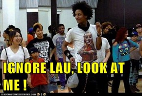 IGNORE LAU, LOOK AT ME !