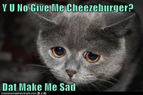 Y U No Give Me Cheezeburger?  Dat Make Me Sad
