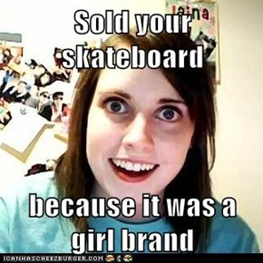 Sold your skateboard  because it was a girl brand