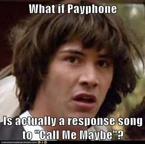 "What if Payphone  Is actually a response song to ""Call Me Maybe""?"
