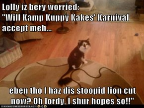 "Lolly iz bery worried:                                           ""Will Kamp Kuppy Kakes' Karnival accept meh...  eben tho I haz dis stoopid lion cut now? Oh lordy, I shur hopes so!!"""