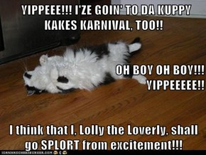 YIPPEEE!!! I'ZE GOIN' TO DA KUPPY                            KAKES KARNIVAL, TOO!!                                       OH BOY OH BOY!!!                            YIPPEEEEE!! I think that I, Lolly the Loverly, shall go SPLORT from excitement!!!