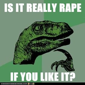 IS IT REALLY RAPE  IF YOU LIKE IT?