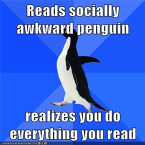 Reads socially awkward penguin  realizes you do everything you read