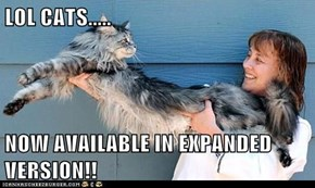 LOL CATS.....  NOW AVAILABLE IN EXPANDED VERSION!!